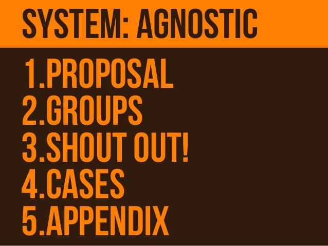 1.Proposal 2.Groups 3.Shout Out! 4.Cases 5.Appendix System: agnostic