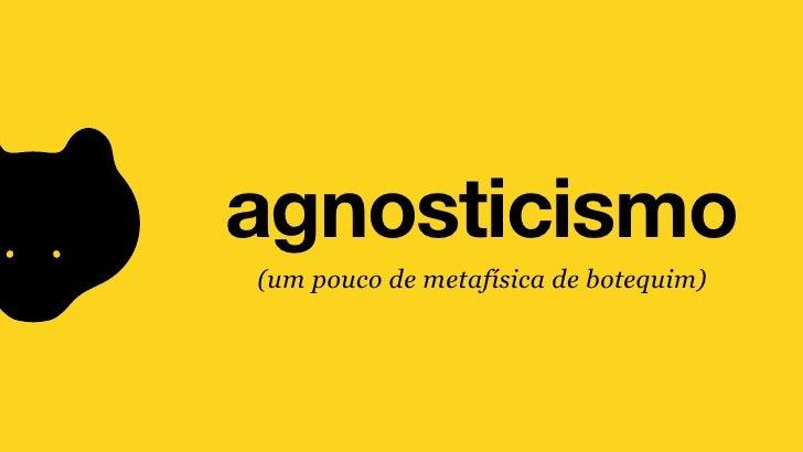 agnosticismo(um pouco de metafísica de botequim)