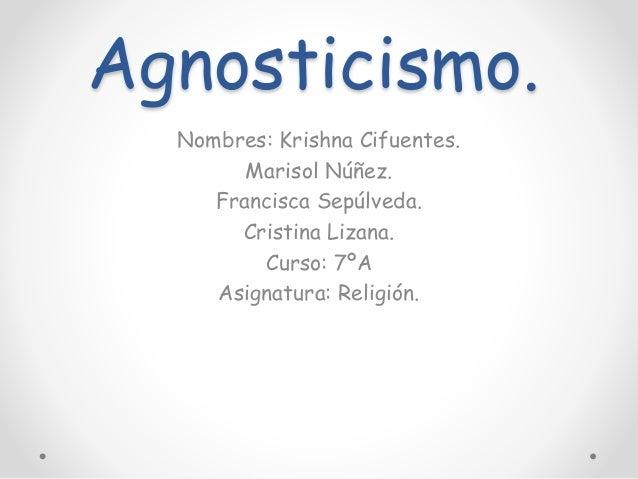 Agnosticismo. Nombres: Krishna Cifuentes. Marisol Núñez. Francisca Sepúlveda. Cristina Lizana. Curso: 7ºA Asignatura: Reli...