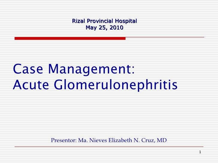 Case Management: Acute Glomerulonephritis   <ul><li>Presentor: Ma. Nieves Elizabeth N. Cruz, MD </li></ul>Rizal Provincial...