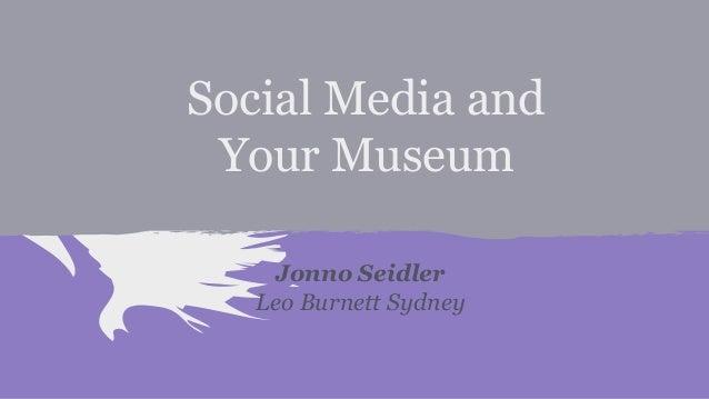 Social Media and Your Museum Jonno Seidler Leo Burnett Sydney
