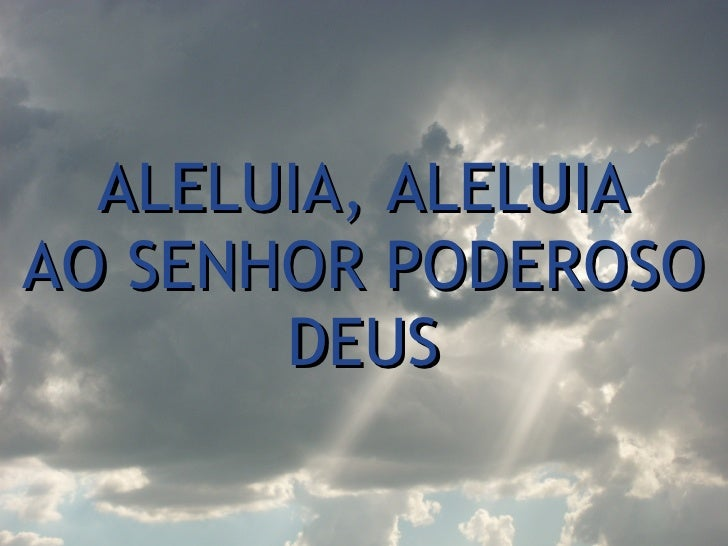 ALELUIA, ALELUIA AO SENHOR PODEROSO DEUS