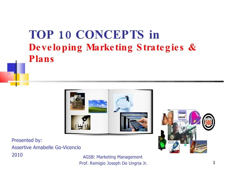 TOP 10 CONCEPTS in Developing Marketing Strategies & Plans Presented by:  Assertive Amabelle Go-Vicencio  2010 AGSB: Marke...