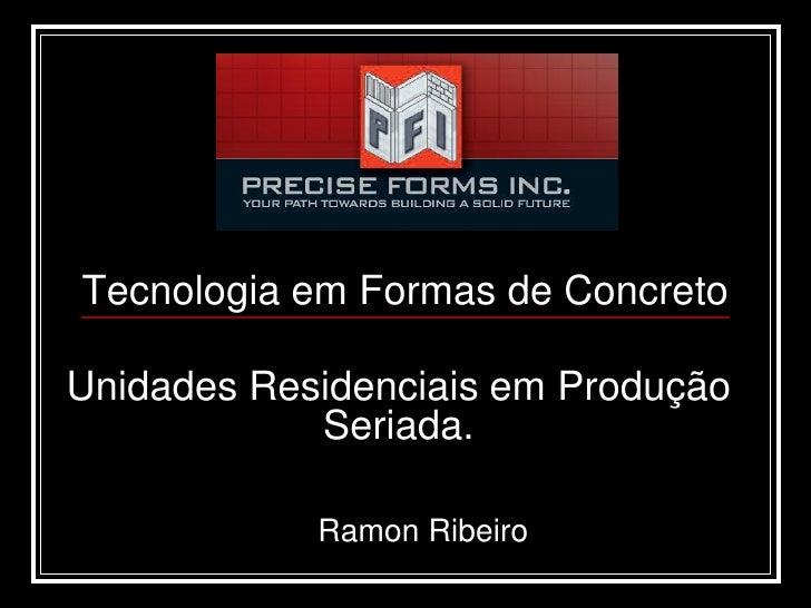 Tecnologia em Formas de Concreto  Unidades Residenciais em Produção             Seriada.              Ramon Ribeiro