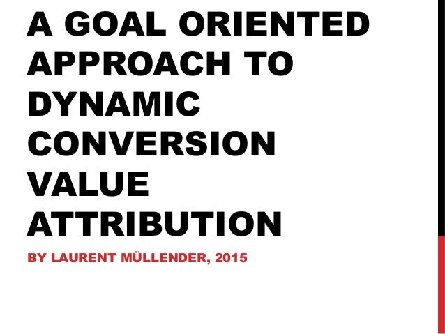 A GOAL ORIENTED APPROACH TO DYNAMIC CONVERSION VALUE ATTRIBUTION BY LAURENT MÜLLENDER, 2015