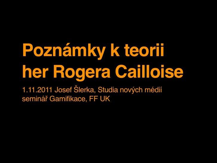 Poznámky k teoriiher Rogera Cailloise1.11.2011 Josef Šlerka, Studia nových médiíseminář Gamifikace, FF UK