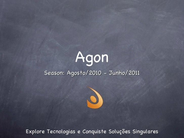 Agon <ul><li>Explore Tecnologias e Conquiste Soluções Singulares </li></ul>Season: Agosto/2010 - Junho/2011