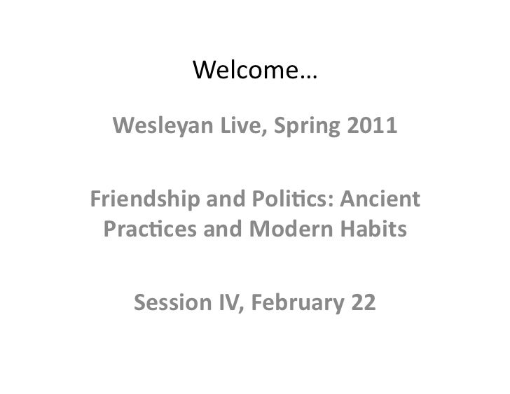Welcome…   Wesleyan Live, Spring 2011 Friendship and Poli9cs: Ancient  Prac9ces and Modern Habits...