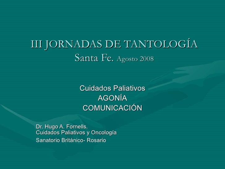 III JORNADAS DE TANTOLOGÍA Santa Fe.  Agosto 2008 Cuidados Paliativos AGONÍA COMUNICACIÓN Dr. Hugo A. Fornells.  Cuidados ...