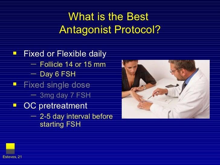 What is the Best  Antagonist Protocol? <ul><li>Fixed or Flexible daily </li></ul><ul><ul><li>Follicle 14 or 15 mm </li></u...