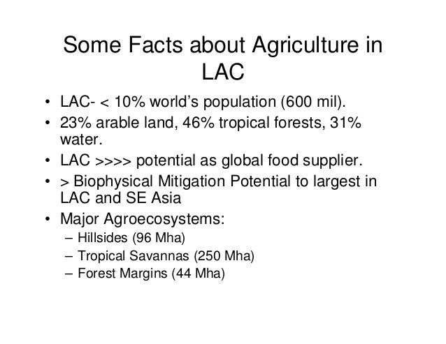 Some Facts about Agriculture in  LAC  • LAC- < 10% world's population (600 mil).  • 23% arable land, 46% tropical forests,...