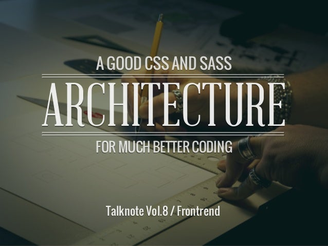 A GOOD CSS AND SASS ARCHITECTUREARCHITECTUREA GOOD CSS AND SASSFOR MUCH BETTER CODINGTalknote Vol.8 / Frontrend