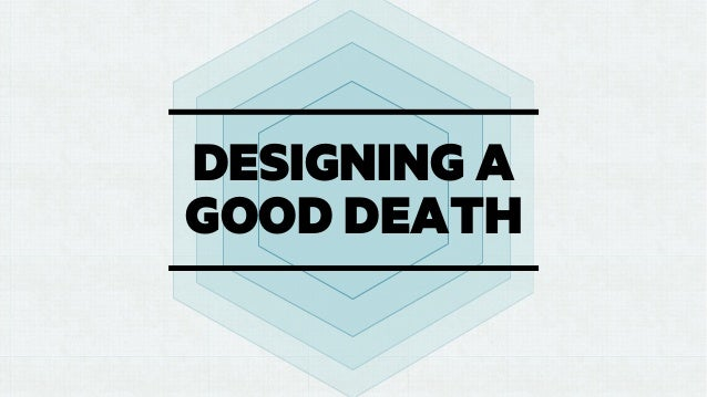 DESIGNING A GOOD DEATH