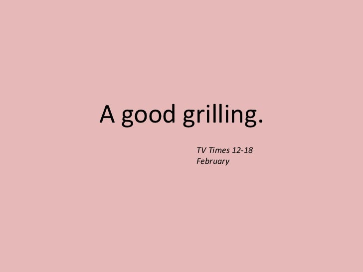 A good grilling.<br />TV Times 12-18 February<br />