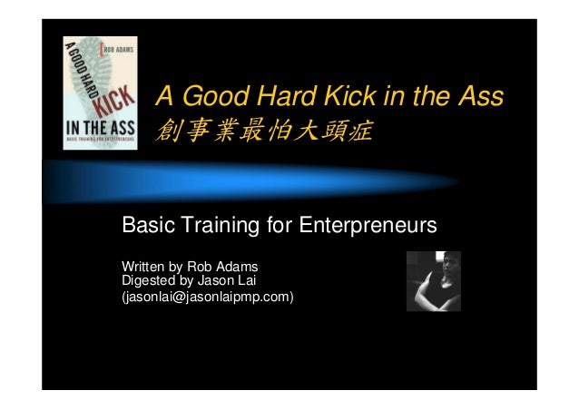 A Good Hard Kick in the Ass 創事業最怕大頭症 Basic Training for Enterpreneurs Written by Rob Adams Digested by Jason Lai (jasonlai...
