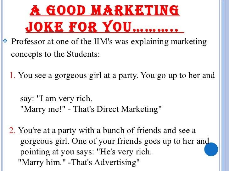 A GOOD MARKETING JOKE FOR YOU………..  <ul><li>Professor at one of the IIM's was explaining marketing </li></ul><ul><li>conce...