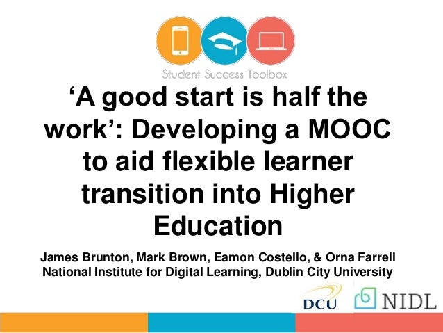 'A good start is half the work': Developing a MOOC to aid flexible learner transition into Higher Education James Brunton,...