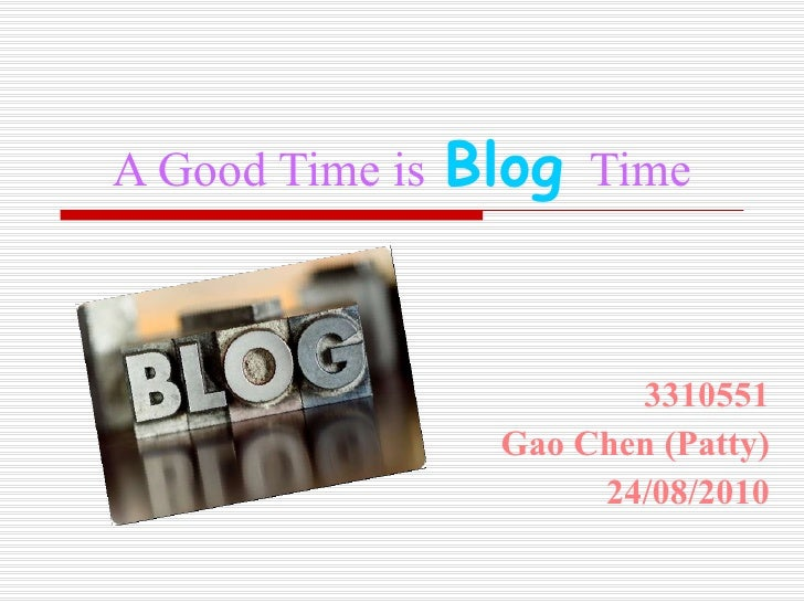 A Good Time is   Blog  Time 3310551 Gao Chen (Patty) 24/08/2010