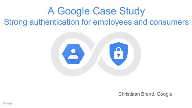 A Google Case Study Strong authentication for employees and consumers Christiaan Brand, Google
