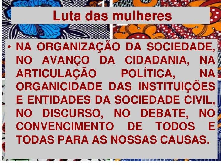 Luta das mulheres• NA ORGANIZAÇÃO DA SOCIEDADE,  NO AVANÇO DA CIDADANIA, NA  ARTICULAÇÃO     POLÍTICA,   NA  ORGANICIDADE ...