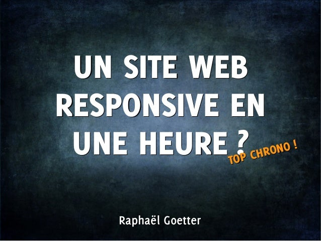 Raphaël GoetterRaphaël GoetterUN SITE WEBRESPONSIVE ENUNE HEURE?UN SITE WEBRESPONSIVE ENUNE HEURE?TOP CHRONO!TOP CHRONO!
