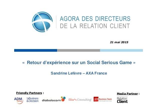 Friendly Partners : Media Partner : « Retour d'expérience sur un Social Serious Game » 21 mai 2015 Sandrine Lefèvre – AXA ...