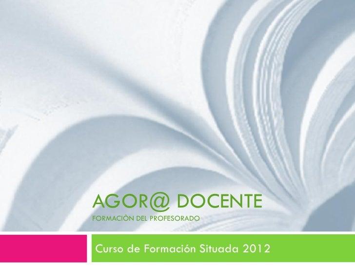 AGOR@ DOCENTEFORMACIÒN DEL PROFESORADOCurso de Formación Situada 2012