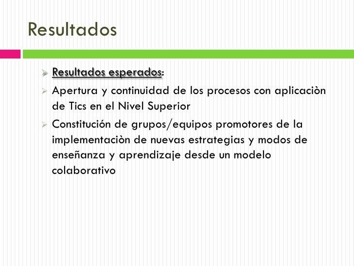 Resultados  Resultados esperados:  Apertura y continuidad de los procesos con aplicaciòn   de Tics en el Nivel Superior ...