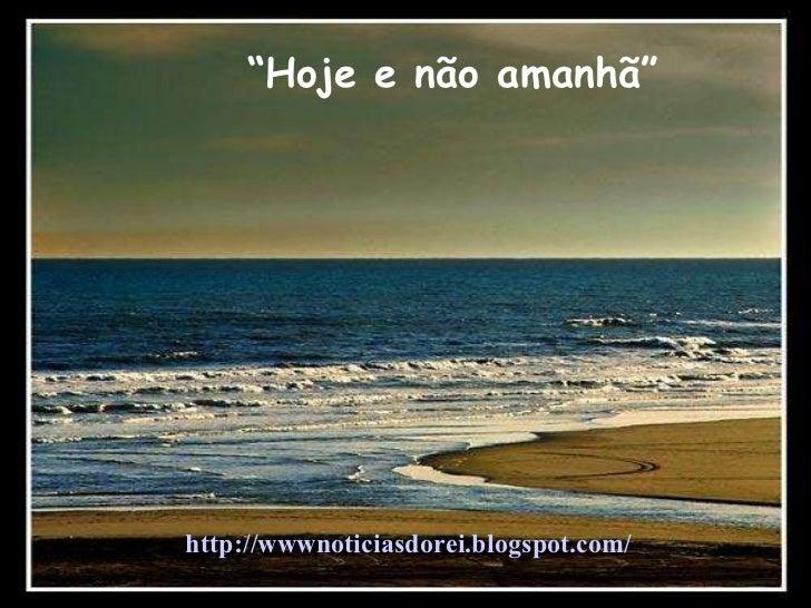 """"""" Hoje e não amanhã"""" http://wwwnoticiasdorei.blogspot.com/"""