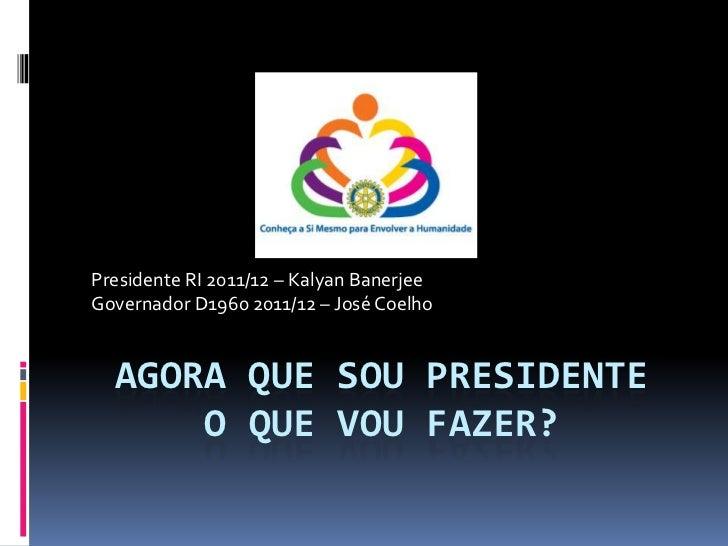 Agora que sou PresidenteO que vou fazer?<br />Presidente RI 2011/12 – KalyanBanerjee<br />Governador D1960 2011/12 – José ...