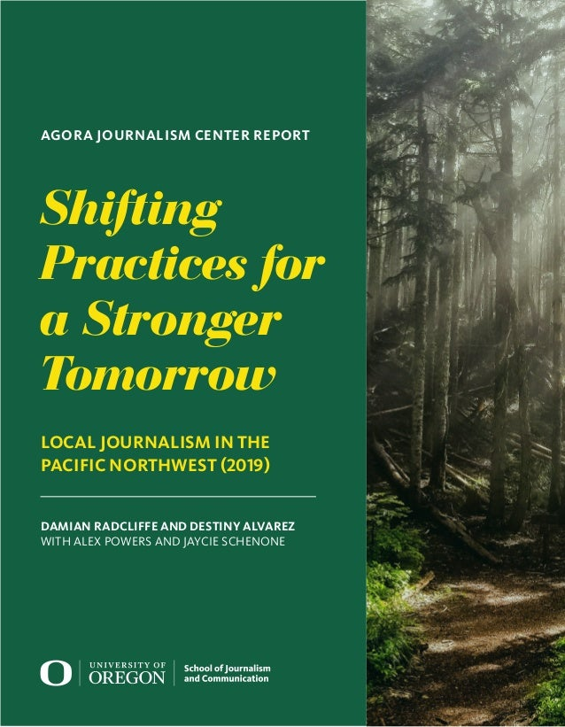 Shifting Practices for a Stronger Tomorrow LOCAL JOURNALISM IN THE PACIFIC NORTHWEST (2019) DAMIAN RADCLIFFE AND DESTINY A...