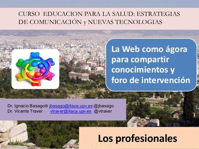 CURSO EDUCACION PARA LA SALUD: ESTRATEGIAS DE COMUNICACIÓN y NUEVAS TECNOLOGIAS  La Web como ágora para compartir conocimi...