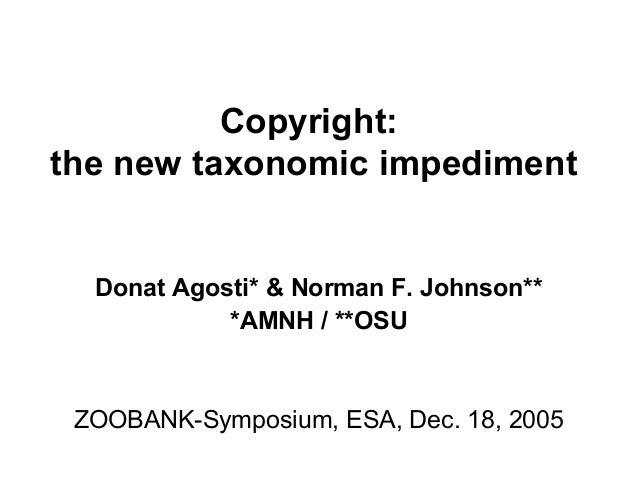Copyright:the new taxonomic impedimentDonat Agosti* & Norman F. Johnson***AMNH / **OSUZOOBANK-Symposium, ESA, Dec. 18, 2005
