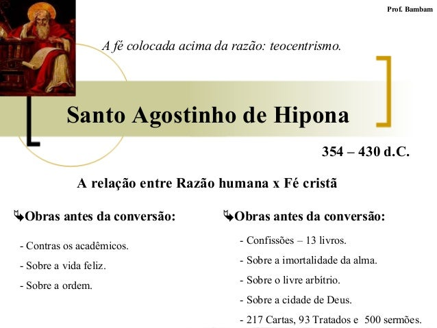 Santo Agostinho de Hipona Prof. Bambam A relação entre Razão humana x Fé cristã 354 – 430 d.C. Obras antes da conversão: ...
