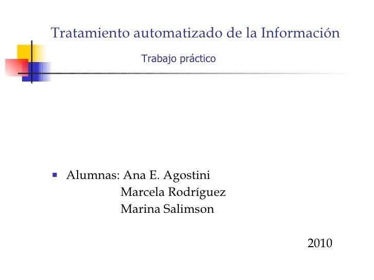 Tratamiento automatizado de la Información   Trabajo práctico Alumnas: Ana E. Agostini Marcela Rodríguez  Marina Salimson ...