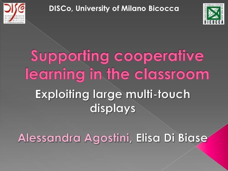 DISCo,University of Milano Bicocca<br />Supporting cooperative learning in the classroom<br />Exploiting large multi-touch...