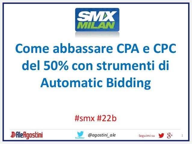 Seguimi su 1 Come abbassare CPA e CPC del 50% con strumenti di Automatic Bidding #smx #22b @agostini_ale