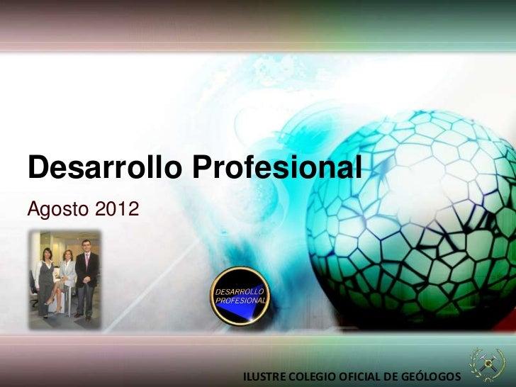 Desarrollo ProfesionalAgosto 2012              ILUSTRE COLEGIO OFICIAL DE GEÓLOGOS