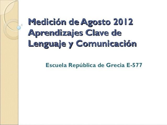 Medición de Agosto 2012Aprendizajes Clave deLenguaje y Comunicación   Escuela República de Grecia E-577