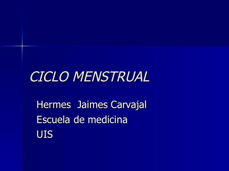 CICLO MENSTRUAL Hermes  Jaimes Carvajal Escuela de medicina  UIS