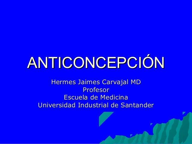 ANTICONCEPCIÓNANTICONCEPCIÓN Hermes Jaimes Carvajal MDHermes Jaimes Carvajal MD ProfesorProfesor Escuela de MedicinaEscuel...