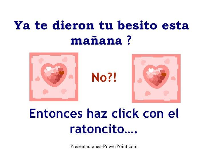 No?! Entonces haz click con el ratoncito…. Presentaciones-PowerPoint.com   Ya te dieron tu besito esta  mañana  ?