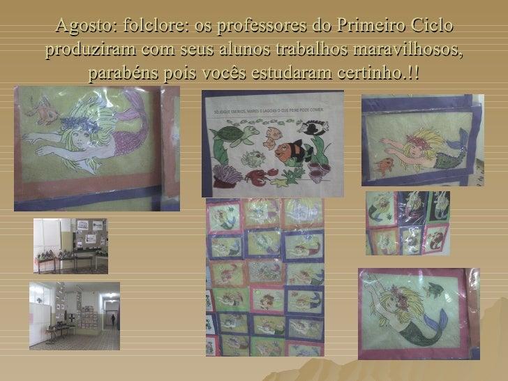 Agosto: folclore: os professores do Primeiro Ciclo produziram com seus alunos trabalhos maravilhosos, parabéns pois vocês ...