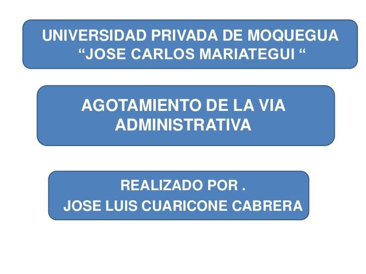 """AGOTAMIENTO DE LA VIA ADMINISTRATIVA<br />UNIVERSIDAD PRIVADA DE MOQUEGUA<br /> """"JOSE CARLOS MARIATEGUI """"<br />REALIZADO P..."""