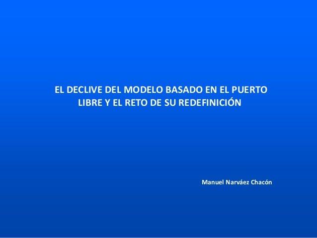 EL DECLIVE DEL MODELO BASADO EN EL PUERTO LIBRE Y EL RETO DE SU REDEFINICIÓN Manuel Narváez Chacón