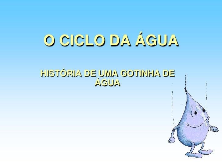 O CICLO DA ÁGUA<br />HISTÓRIA DE UMA GOTINHA DE ÁGUA<br />