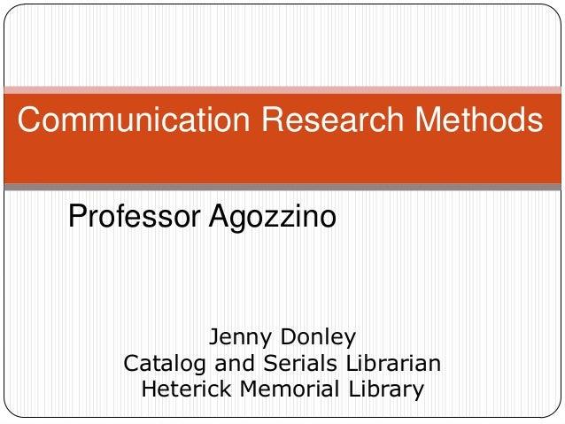 Communication Research Methods Professor Agozzino  Jenny Donley Catalog and Serials Librarian Heterick Memorial Library