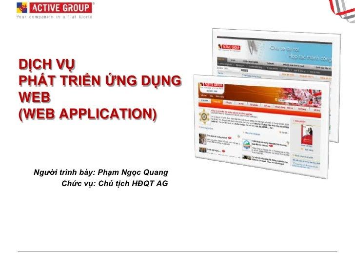 DỊCH VỤPHÁT TRIỂN ỨNG DỤNG WEB(WEB APPLICATION)<br />Người trình bày: Phạm Ngọc Quang<br />Chức vụ: Chủ tịch HĐQT AG<br />