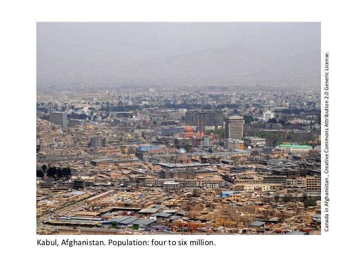 <ul><li>Kabul, Afghanistan. Population: four to six million. </li></ul>Canada in Afghanistan , Creative Commons Attributio...