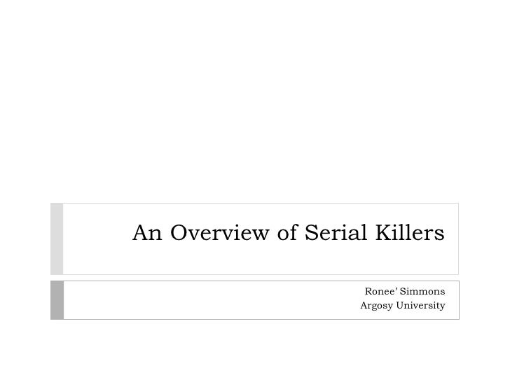 An Overview of Serial Killers                      Ronee' Simmons                     Argosy University